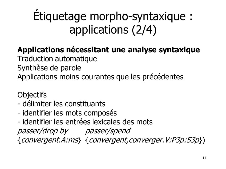 11 Étiquetage morpho-syntaxique : applications (2/4) Applications nécessitant une analyse syntaxique Traduction automatique Synthèse de parole Applica