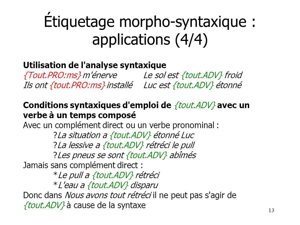 13 Étiquetage morpho-syntaxique : applications (4/4) Utilisation de l'analyse syntaxique {Tout.PRO:ms} m'énerveLe sol est {tout.ADV} froid Ils ont {to
