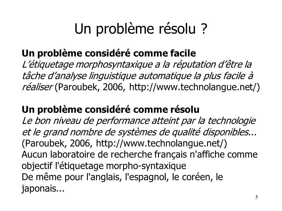 5 Un problème résolu ? Un problème considéré comme facile Létiquetage morphosyntaxique a la réputation dêtre la tâche danalyse linguistique automatiqu