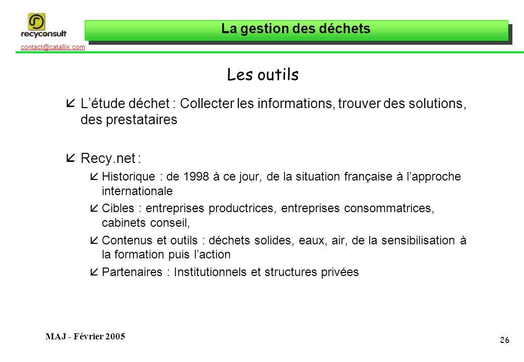 La gestion des déchets 26 contact@catallix.com MAJ - Février 2005 Les outils åLétude déchet : Collecter les informations, trouver des solutions, des p
