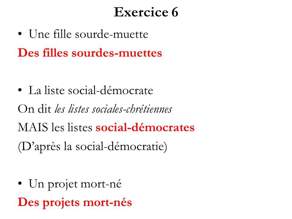 Exercice 6 Une fille sourde-muette Des filles sourdes-muettes La liste social-démocrate On dit les listes sociales-chrétiennes MAIS les listes social-