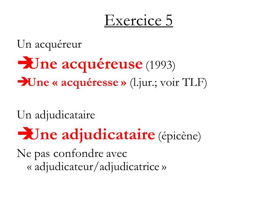 Exercice 5 Un acquéreur Une acquéreuse (1993) Une « acquéresse » (l.jur.; voir TLF) Un adjudicataire Une adjudicataire (épicène) Ne pas confondre avec