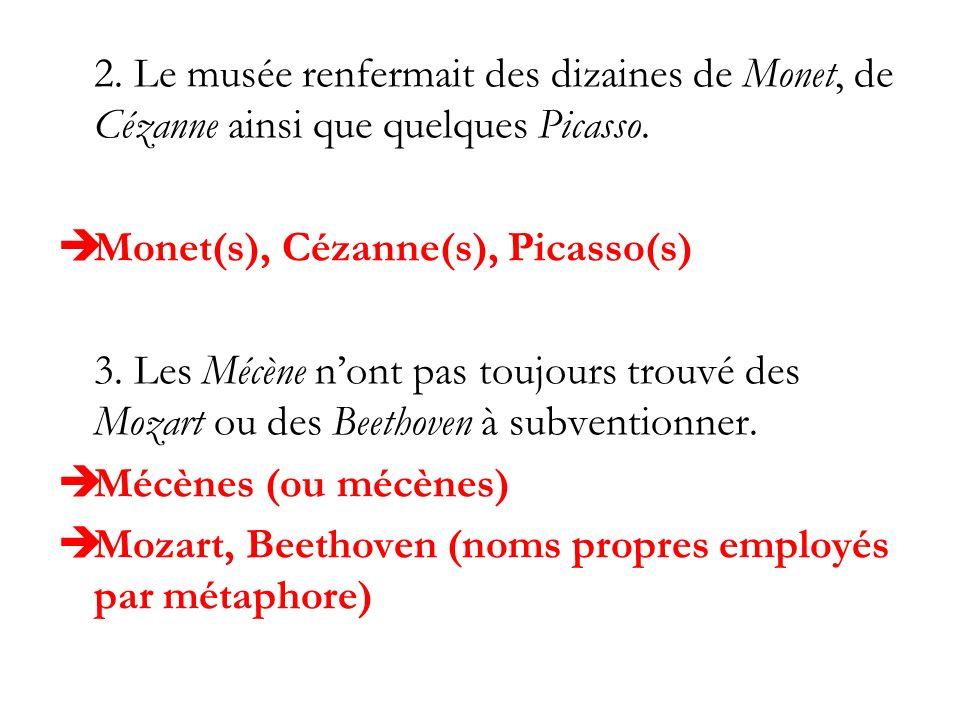 2. Le musée renfermait des dizaines de Monet, de Cézanne ainsi que quelques Picasso. Monet(s), Cézanne(s), Picasso(s) 3. Les Mécène nont pas toujours
