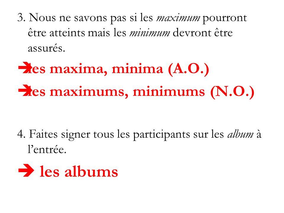 3. Nous ne savons pas si les maximum pourront être atteints mais les minimum devront être assurés. les maxima, minima (A.O.) les maximums, minimums (N