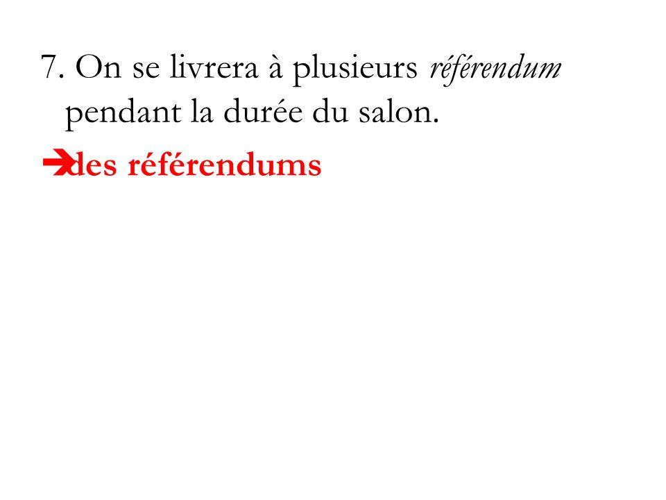 7. On se livrera à plusieurs référendum pendant la durée du salon. des référendums