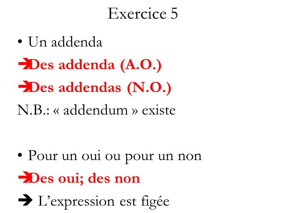 Exercice 5 Un addenda Des addenda (A.O.) Des addendas (N.O.) N.B.: « addendum » existe Pour un oui ou pour un non Des oui; des non Lexpression est fig