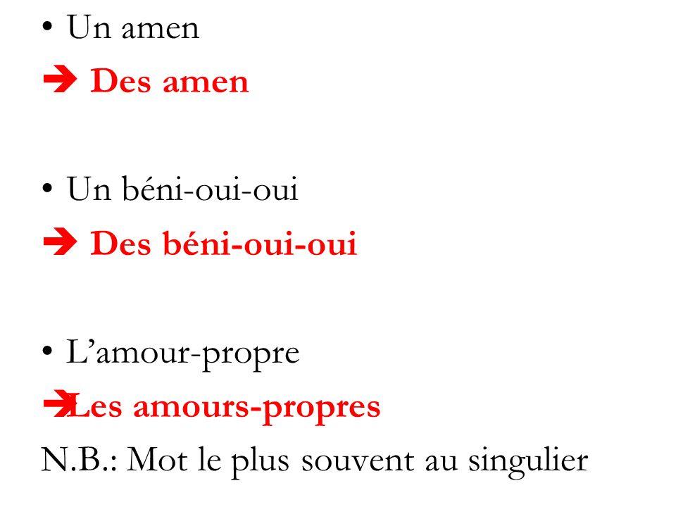 Un amen Des amen Un béni-oui-oui Des béni-oui-oui Lamour-propre Les amours-propres N.B.: Mot le plus souvent au singulier