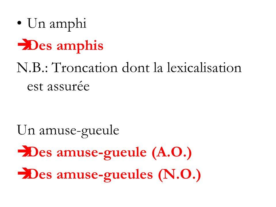 Un amphi Des amphis N.B.: Troncation dont la lexicalisation est assurée Un amuse-gueule Des amuse-gueule (A.O.) Des amuse-gueules (N.O.)