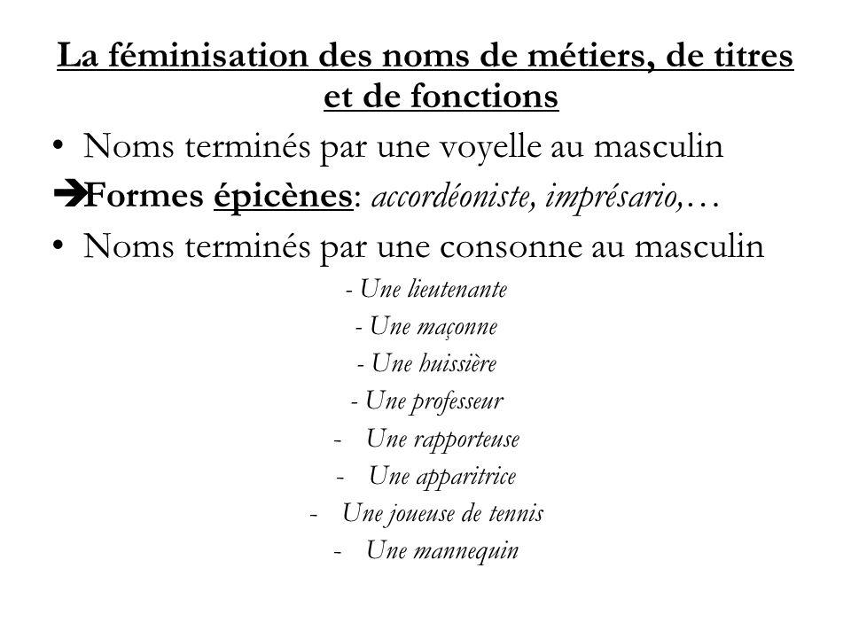 La féminisation des noms de métiers, de titres et de fonctions Noms terminés par une voyelle au masculin Formes épicènes: accordéoniste, imprésario,…