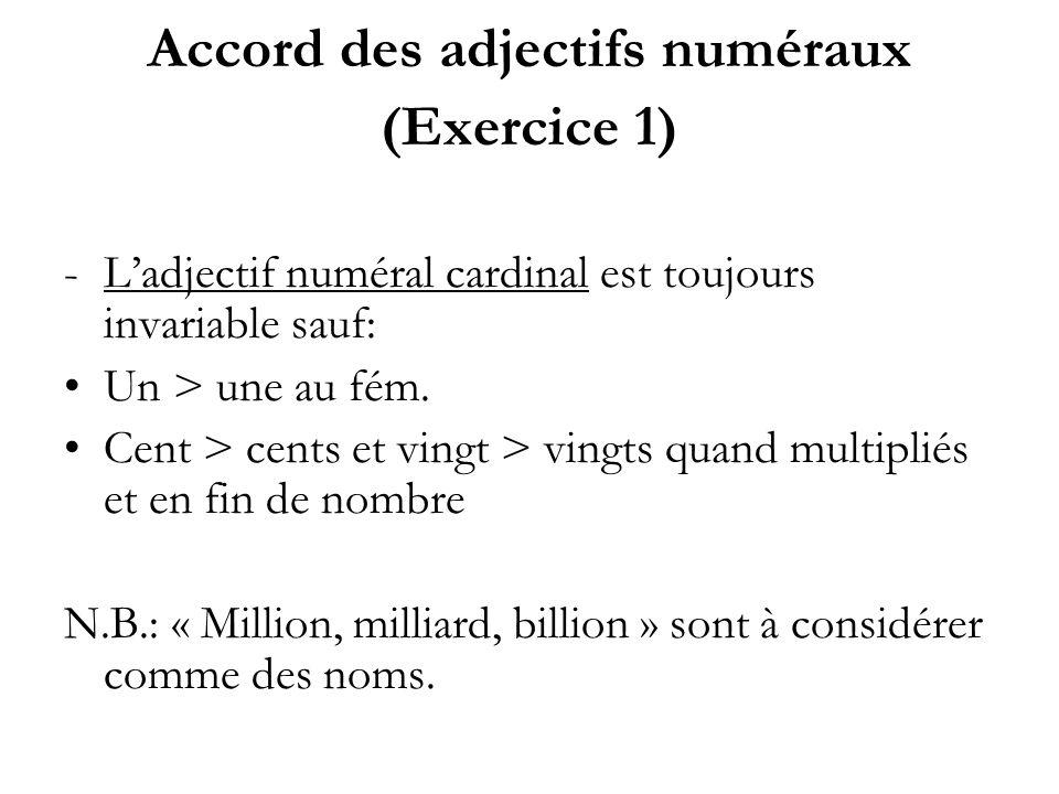 Accord des adjectifs numéraux (Exercice 1) -Ladjectif numéral cardinal est toujours invariable sauf: Un > une au fém. Cent > cents et vingt > vingts q