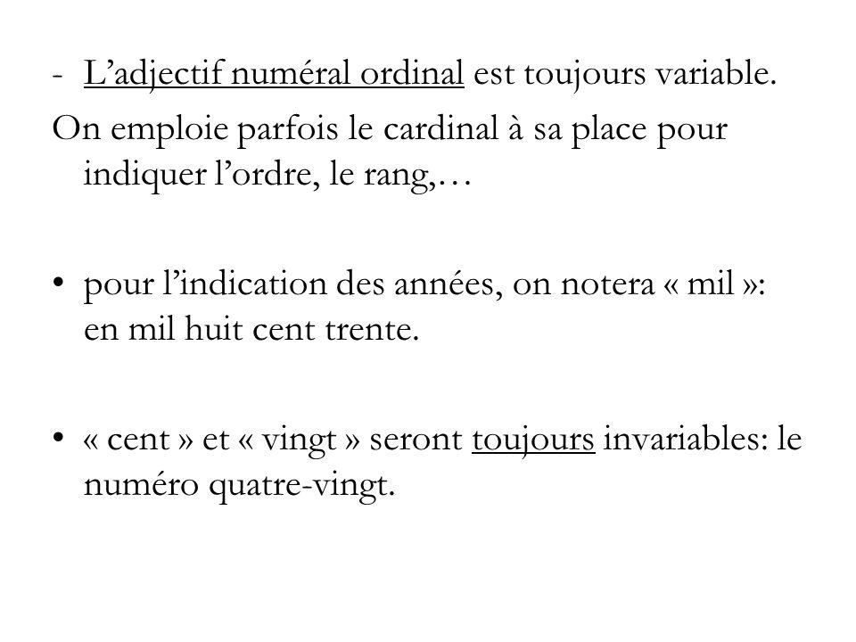 -Ladjectif numéral ordinal est toujours variable. On emploie parfois le cardinal à sa place pour indiquer lordre, le rang,… pour lindication des année