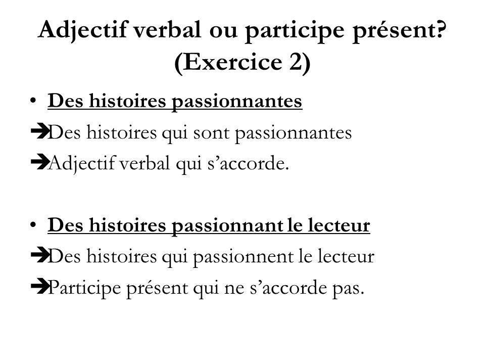 Adjectif verbal ou participe présent? (Exercice 2) Des histoires passionnantes Des histoires qui sont passionnantes Adjectif verbal qui saccorde. Des