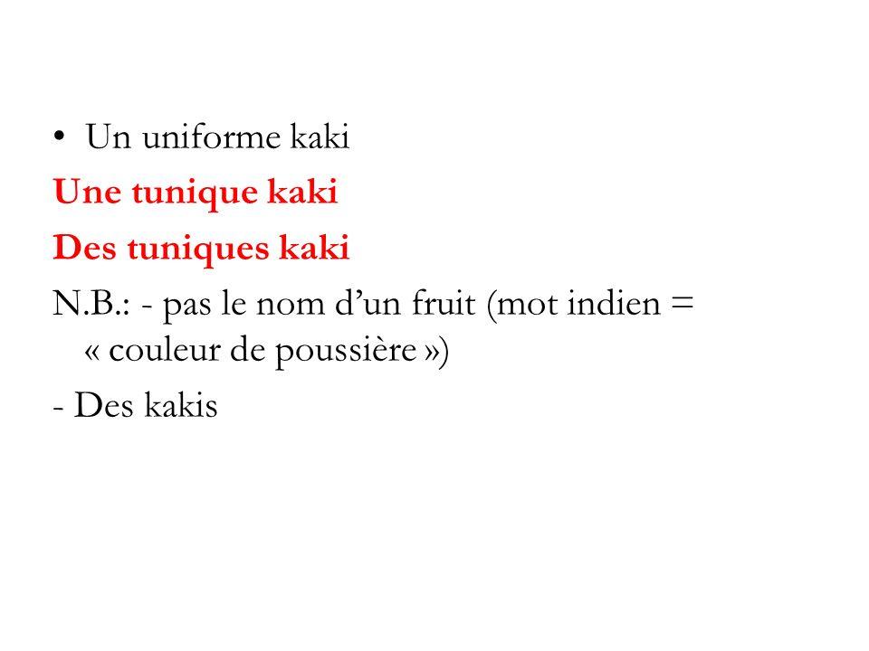 Un uniforme kaki Une tunique kaki Des tuniques kaki N.B.: - pas le nom dun fruit (mot indien = « couleur de poussière ») - Des kakis
