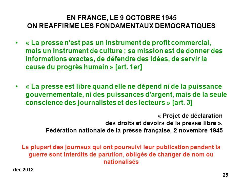 25 dec 2012 EN FRANCE, LE 9 OCTOBRE 1945 ON REAFFIRME LES FONDAMENTAUX DEMOCRATIQUES « La presse n est pas un instrument de profit commercial, mais un instrument de culture ; sa mission est de donner des informations exactes, de défendre des idées, de servir la cause du progrès humain » [art.