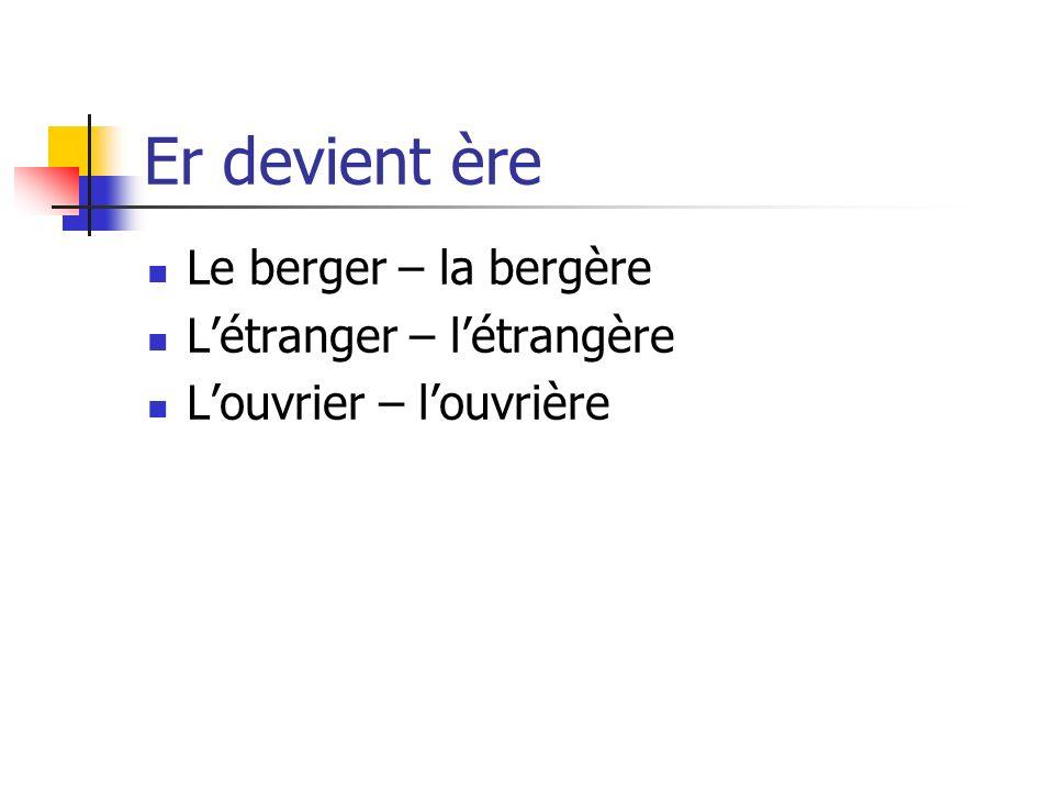 Er devient ère Le berger – la bergère Létranger – létrangère Louvrier – louvrière