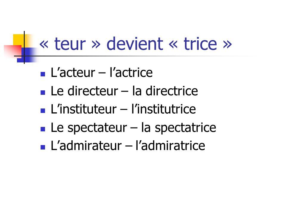 « teur » devient « trice » Lacteur – lactrice Le directeur – la directrice Linstituteur – linstitutrice Le spectateur – la spectatrice Ladmirateur – l