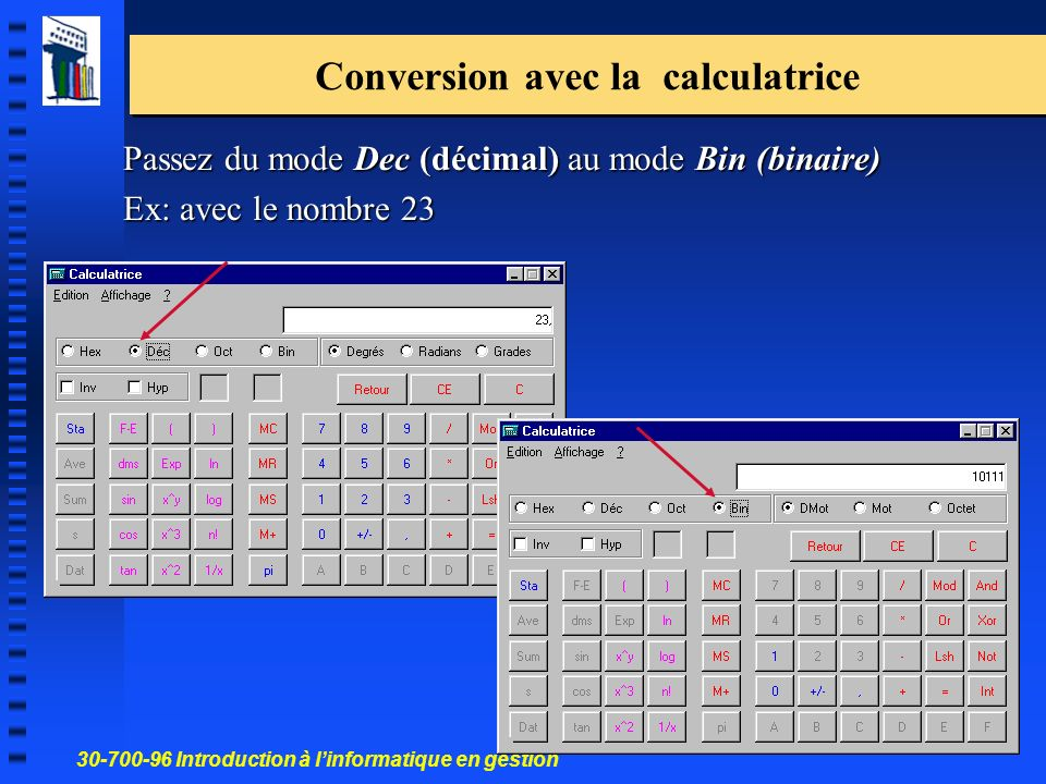 30-700-96 Introduction à linformatique en gestion 17 Passez du mode Dec (décimal) au mode Bin (binaire) Ex: avec le nombre 23 Conversion avec la calcu