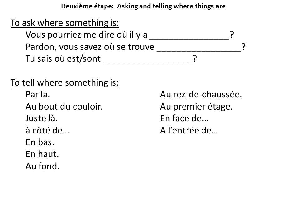 Deuxième étape: Asking and telling where things are To ask where something is: Vous pourriez me dire où il y a ________________? Pardon, vous savez où