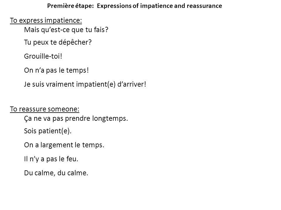 Première étape: Expressions of impatience and reassurance To express impatience: Mais quest-ce que tu fais? Tu peux te dépêcher? Grouille-toi! On na p