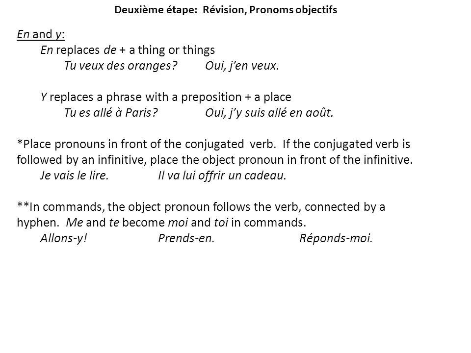 Deuxième étape: Révision, Pronoms objectifs En and y: En replaces de + a thing or things Tu veux des oranges?Oui, jen veux. Y replaces a phrase with a