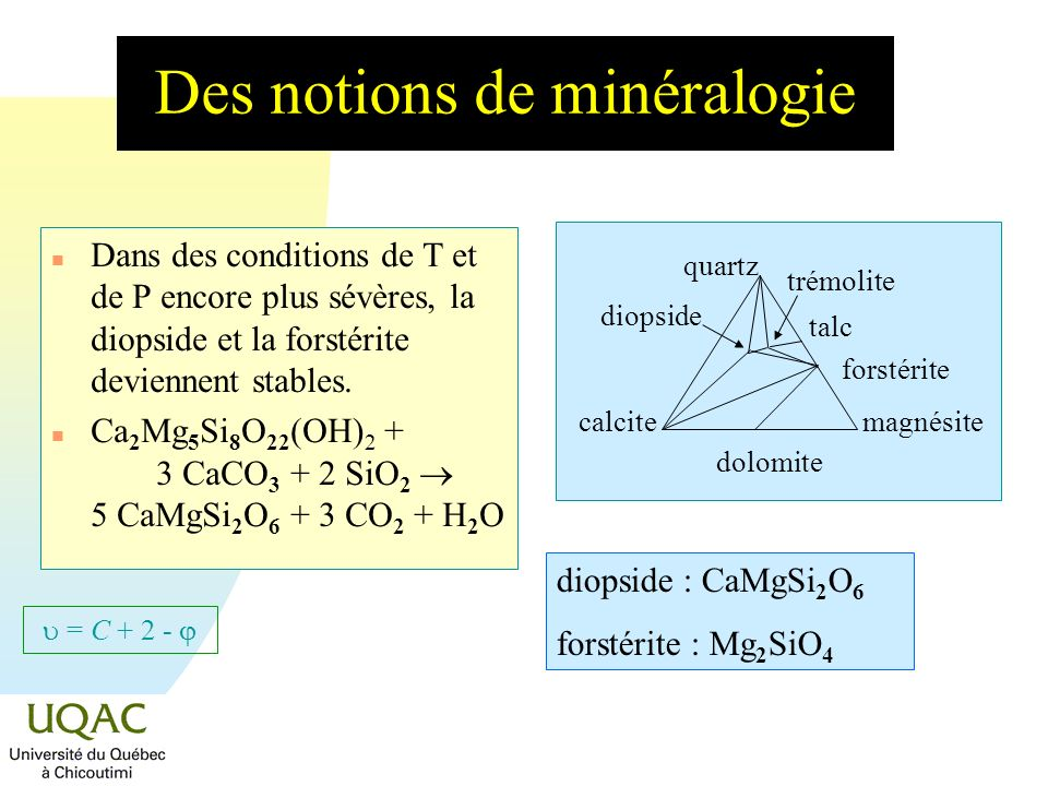 = C + 2 - Des notions de minéralogie n Si lon continue à augmenter les conditions de T et de P, la wollastonite, le périclase et lenstatite deviennent stables alors que la dolomite et le talc ne le sont plus.