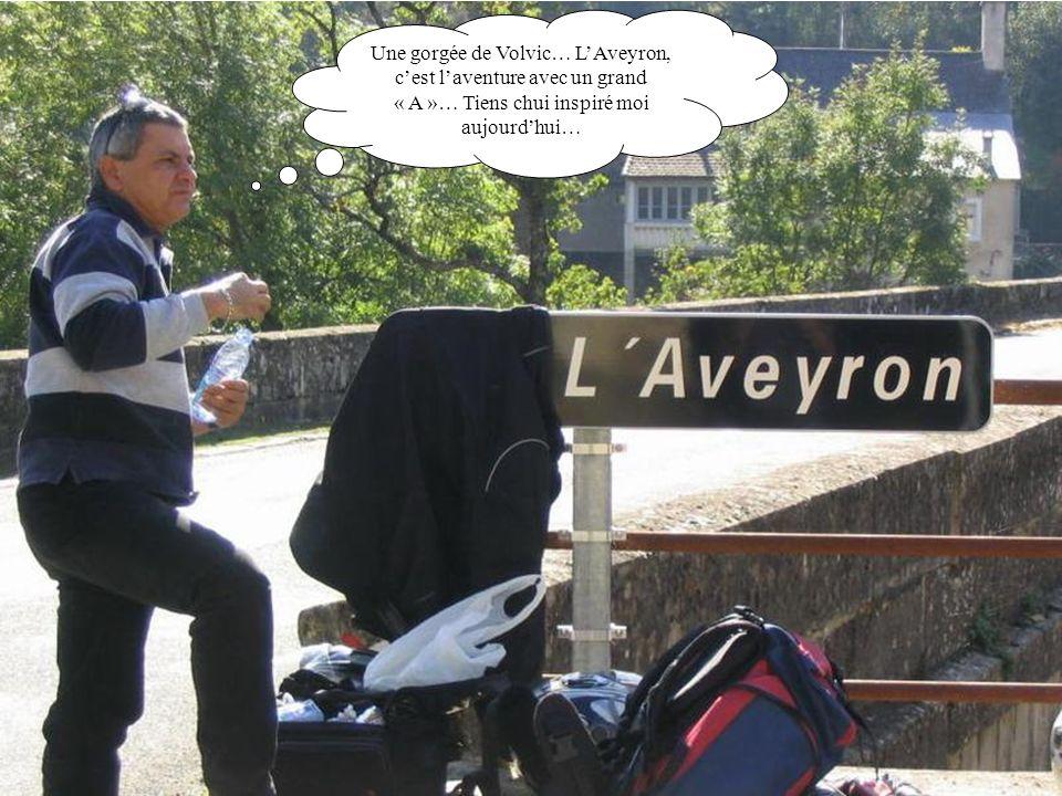 Une gorgée de Volvic… LAveyron, cest laventure avec un grand « A »… Tiens chui inspiré moi aujourdhui…