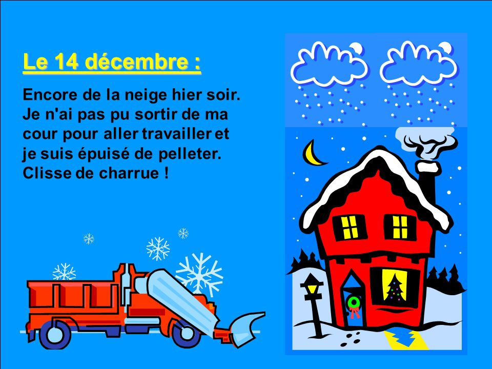 Le 13 décembre : Il est tombé 15 cm pendant la nuit et la température est descendue à –10°C. J'ai encore pelleté l'entrée et le trottoir. Peu après, l