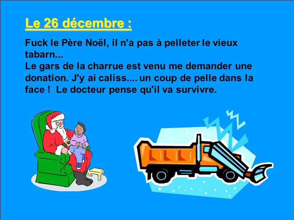 Le 25 décembre : Joyeux Noël tabarn.... ! Ils prédisent 25 cm de cette sacre.... de clisse de marde blanche encore. Y-a-tu quelqu'un qui sait combien