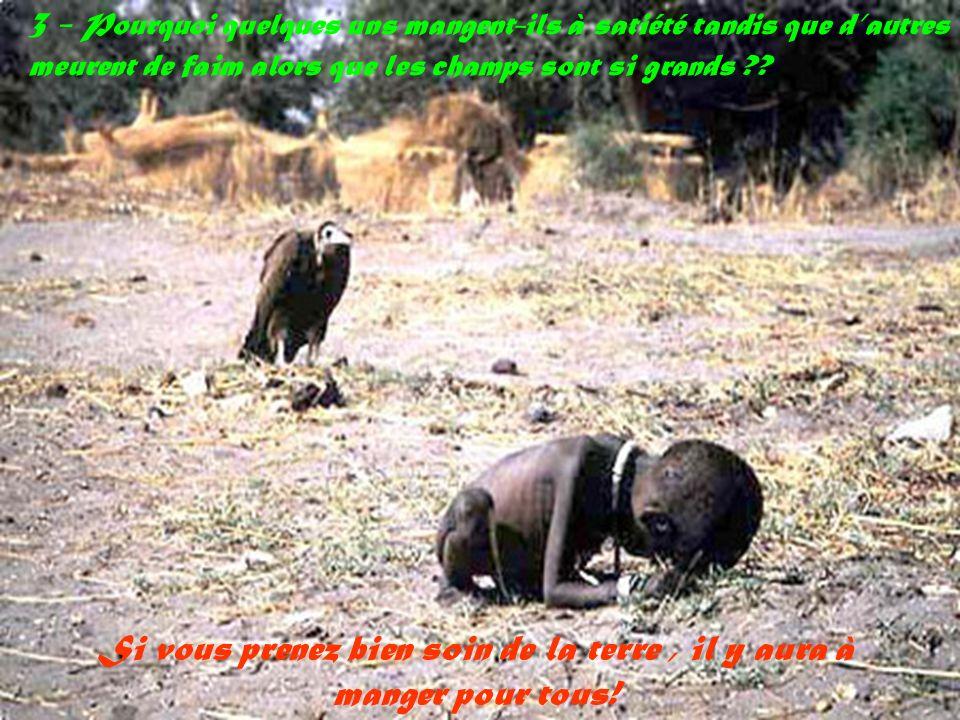 3 - Pourquoi quelques uns mangent-ils à satiété tandis que dautres meurent de faim alors que les champs sont si grands ?.