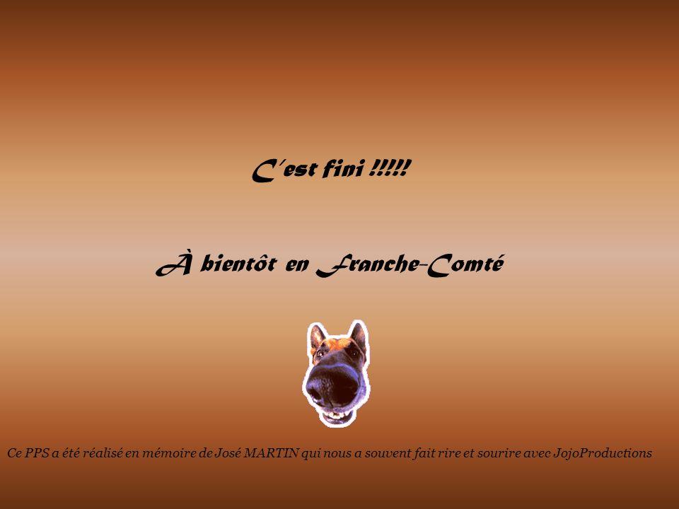 Cest fini !!!!! À bientôt en Franche-Comté Ce PPS a été réalisé en mémoire de José MARTIN qui nous a souvent fait rire et sourire avec JojoProductions