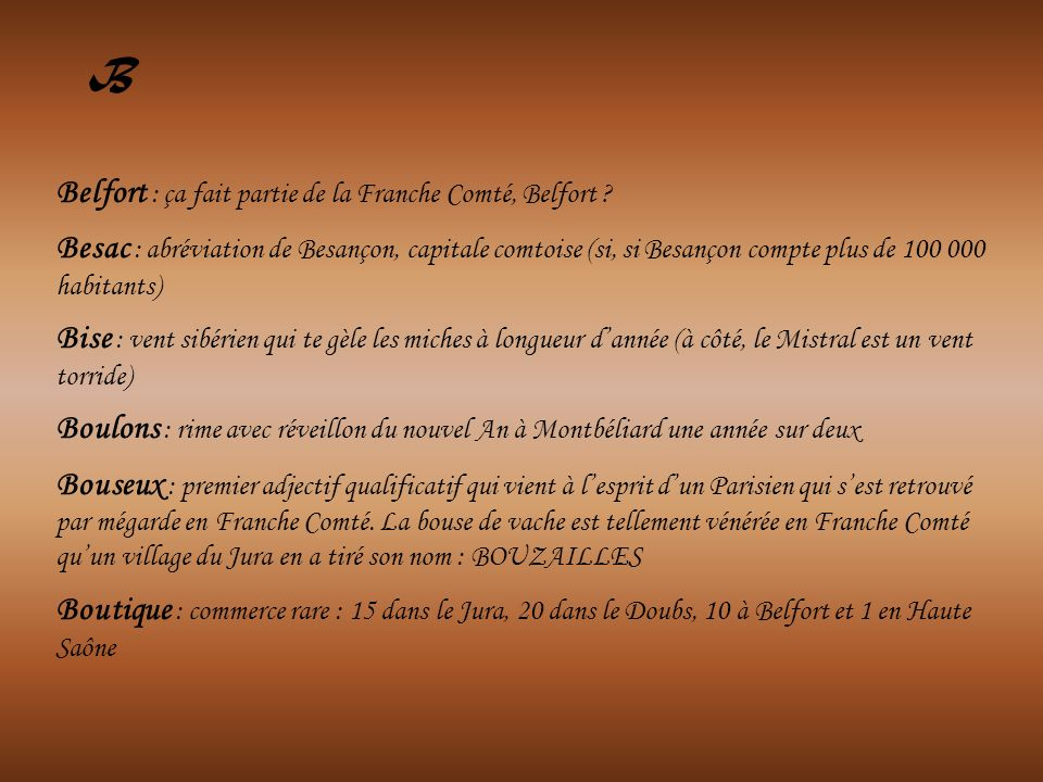Belfort : ça fait partie de la Franche Comté, Belfort ? Besac : abréviation de Besançon, capitale comtoise (si, si Besançon compte plus de 100 000 hab
