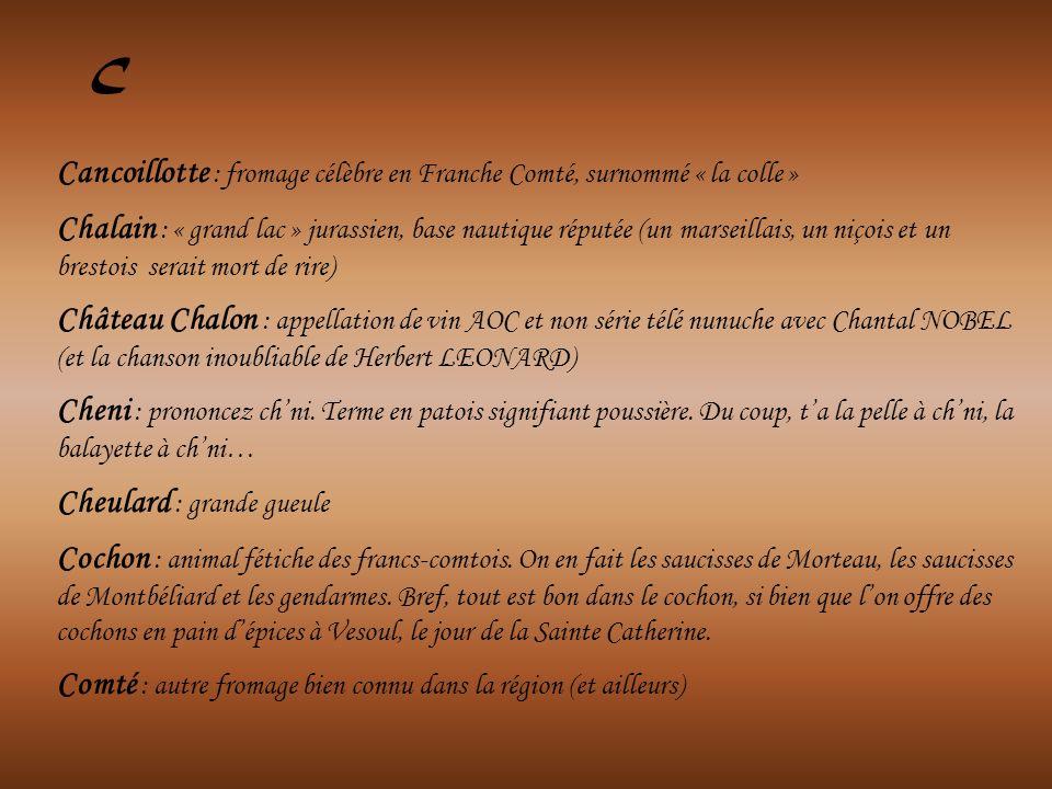 Cancoillotte : fromage célèbre en Franche Comté, surnommé « la colle » Chalain : « grand lac » jurassien, base nautique réputée (un marseillais, un niçois et un brestois serait mort de rire) Château Chalon : appellation de vin AOC et non série télé nunuche avec Chantal NOBEL (et la chanson inoubliable de Herbert LEONARD) Cheni : prononcez chni.