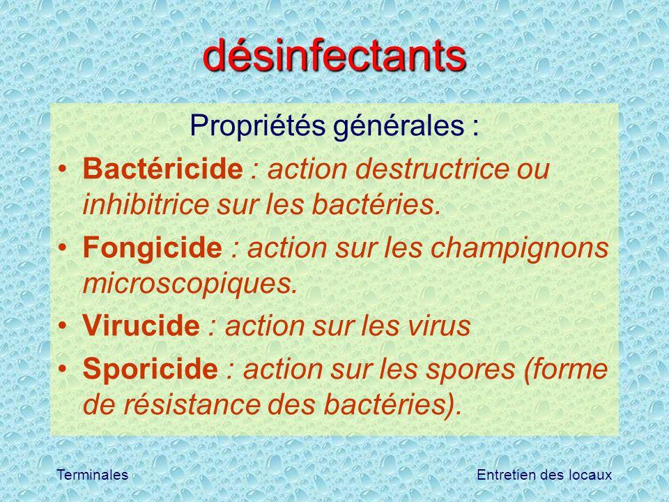 Entretien des locauxTerminales désinfectants Propriétés générales : Bactéricide : action destructrice ou inhibitrice sur les bactéries. Fongicide : ac