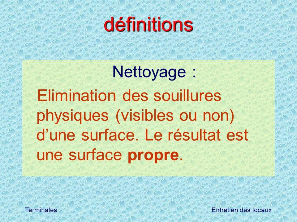 Entretien des locauxTerminales définitions Nettoyage : Elimination des souillures physiques (visibles ou non) dune surface. Le résultat est une surfac
