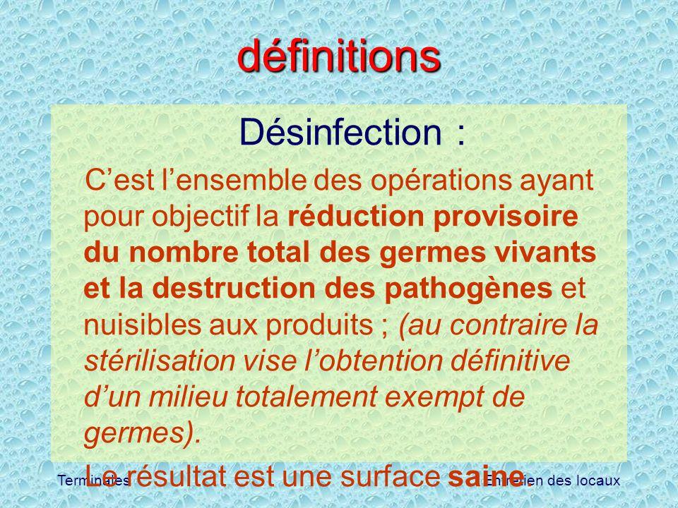 Entretien des locauxTerminales définitions Désinfection : Cest lensemble des opérations ayant pour objectif la réduction provisoire du nombre total de