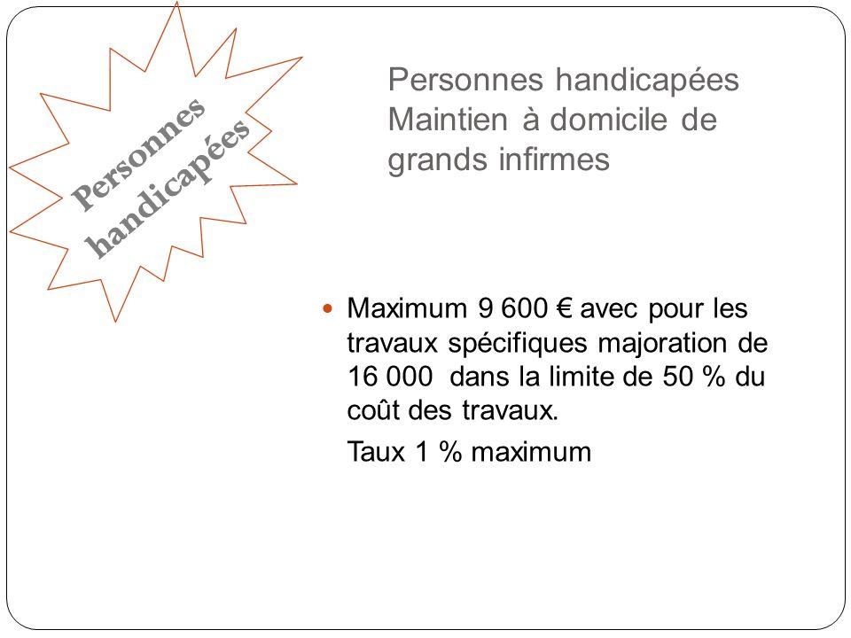 Personnes handicapées Maintien à domicile de grands infirmes Maximum 9 600 avec pour les travaux spécifiques majoration de 16 000 dans la limite de 50 % du coût des travaux.