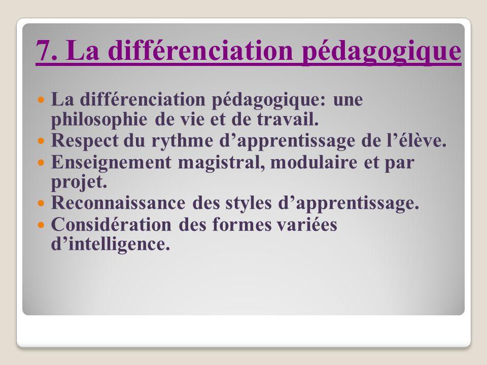 7. La différenciation pédagogique La différenciation pédagogique: une philosophie de vie et de travail. Respect du rythme dapprentissage de lélève. En