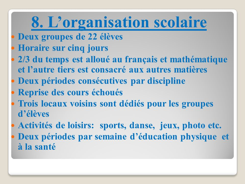 8. Lorganisation scolaire Deux groupes de 22 élèves Horaire sur cinq jours 2/3 du temps est alloué au français et mathématique et lautre tiers est con