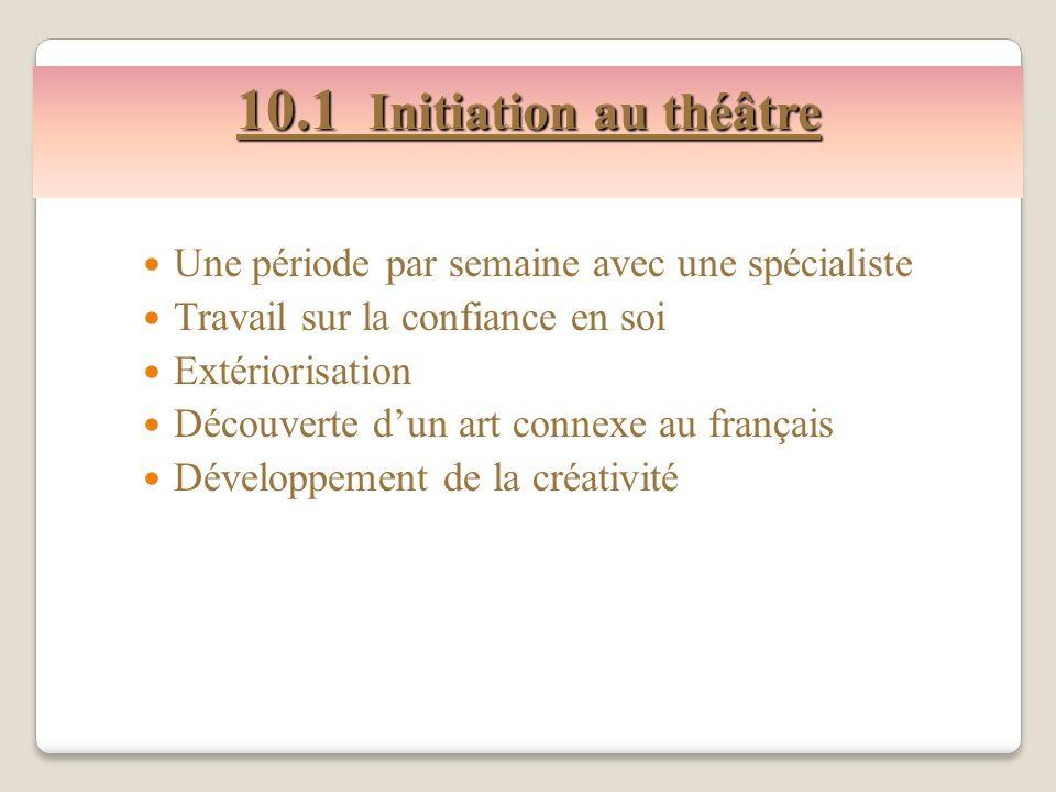 10.1 Initiation au théâtre Une période par semaine avec une spécialiste Travail sur la confiance en soi Extériorisation Découverte dun art connexe au français Développement de la créativité