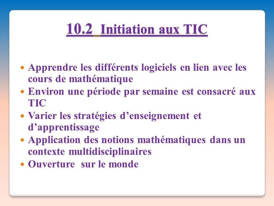 10.2 Initiation aux TIC Apprendre les différents logiciels en lien avec les cours de mathématique Environ une période par semaine est consacré aux TIC Varier les stratégies denseignement et dapprentissage Application des notions mathématiques dans un contexte multidisciplinaires Ouverture sur le monde