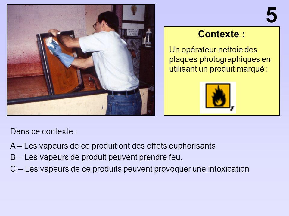 Contexte : Dans ce contexte : A – Les vapeurs de ce produit ont des effets euphorisants B – Les vapeurs de produit peuvent prendre feu. C – Les vapeur