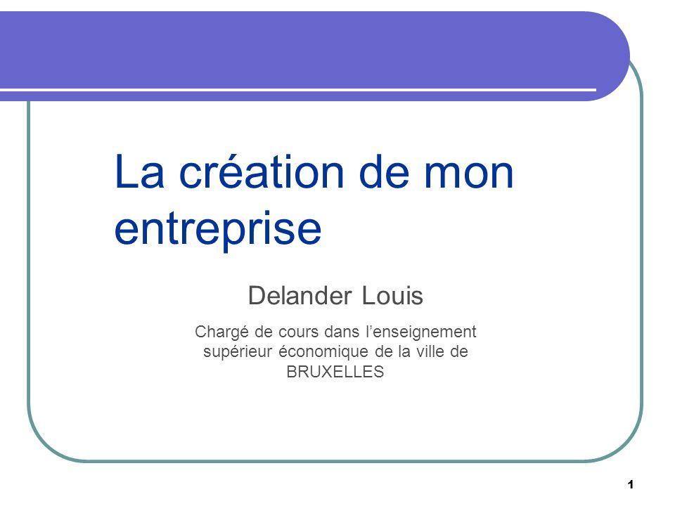1 La création de mon entreprise Delander Louis Chargé de cours dans lenseignement supérieur économique de la ville de BRUXELLES