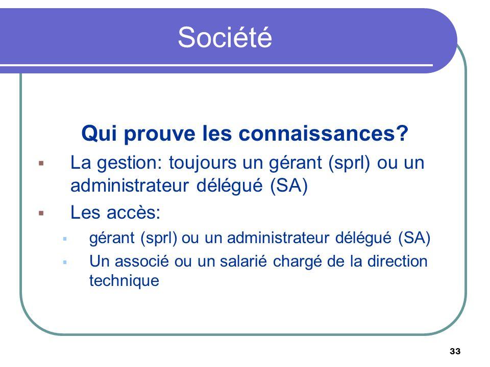 33 Société Qui prouve les connaissances? La gestion: toujours un gérant (sprl) ou un administrateur délégué (SA) Les accès: gérant (sprl) ou un admini