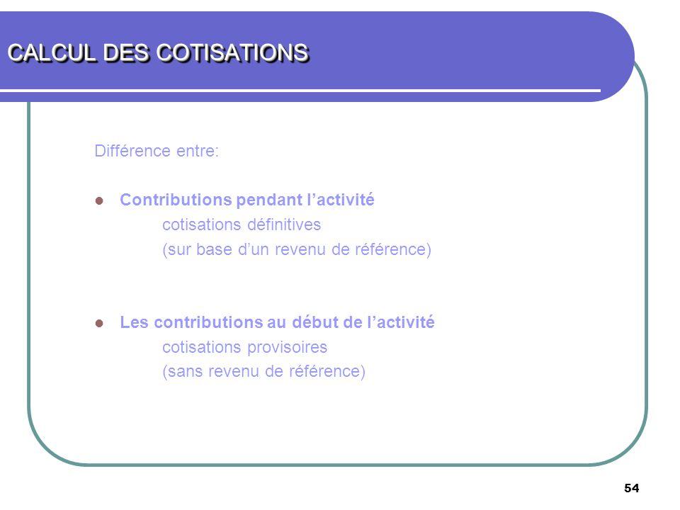 54 Différence entre: Contributions pendant lactivité cotisations définitives (sur base dun revenu de référence) Les contributions au début de lactivit