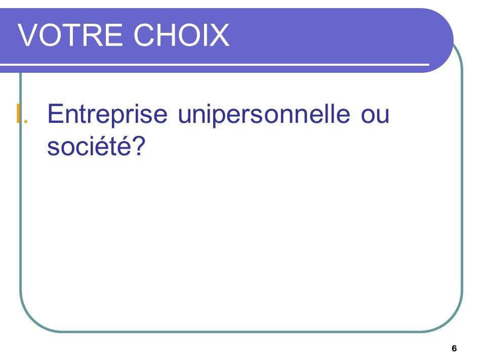 6 VOTRE CHOIX I.Entreprise unipersonnelle ou société?