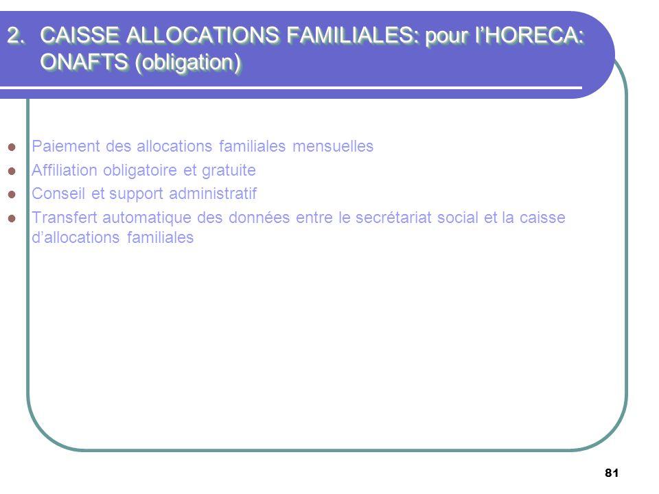 81 2.CAISSE ALLOCATIONS FAMILIALES: pour lHORECA: ONAFTS (obligation) Paiement des allocations familiales mensuelles Affiliation obligatoire et gratui