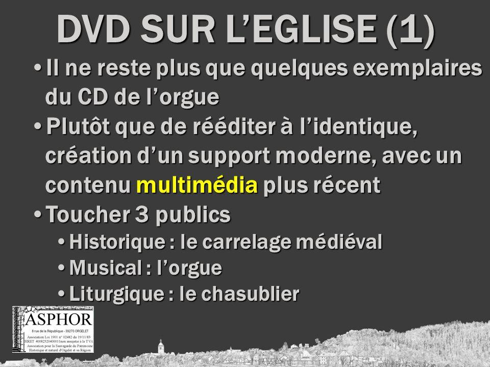 DVD SUR LEGLISE (1) Il ne reste plus que quelques exemplaires du CD de lorgueIl ne reste plus que quelques exemplaires du CD de lorgue Plutôt que de rééditer à lidentique, création dun support moderne, avec un contenu multimédia plus récentPlutôt que de rééditer à lidentique, création dun support moderne, avec un contenu multimédia plus récent Toucher 3 publicsToucher 3 publics Historique : le carrelage médiévalHistorique : le carrelage médiéval Musical : lorgueMusical : lorgue Liturgique : le chasublierLiturgique : le chasublier