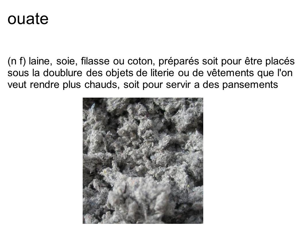 ouate (n f) laine, soie, filasse ou coton, préparés soit pour être placés sous la doublure des objets de literie ou de vêtements que l'on veut rendre