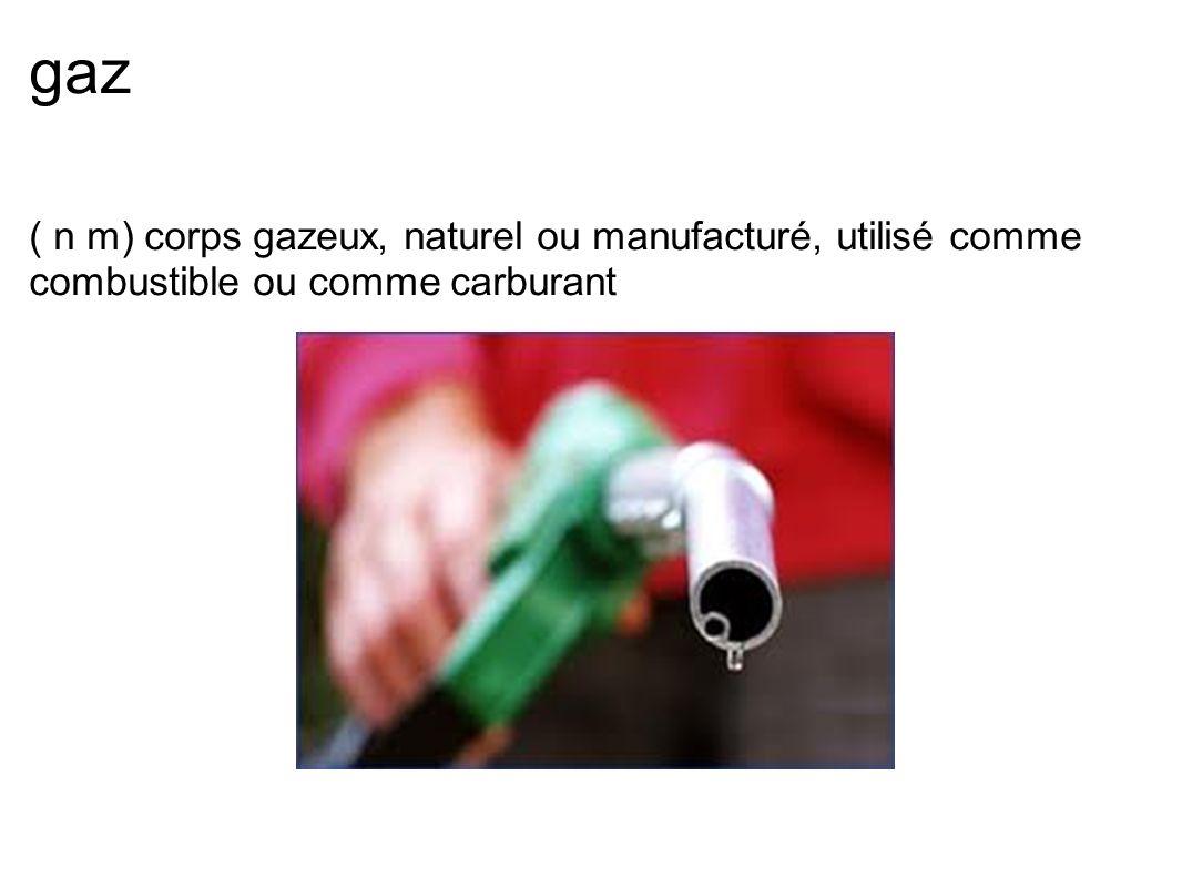 gaz ( n m) corps gazeux, naturel ou manufacturé, utilisé comme combustible ou comme carburant