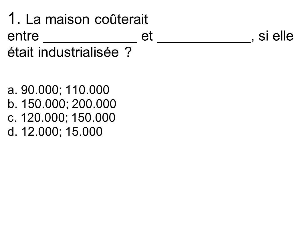 1. La maison coûterait entre et, si elle était industrialisée ? a. 90.000; 110.000 b. 150.000; 200.000 c. 120.000; 150.000 d. 12.000; 15.000